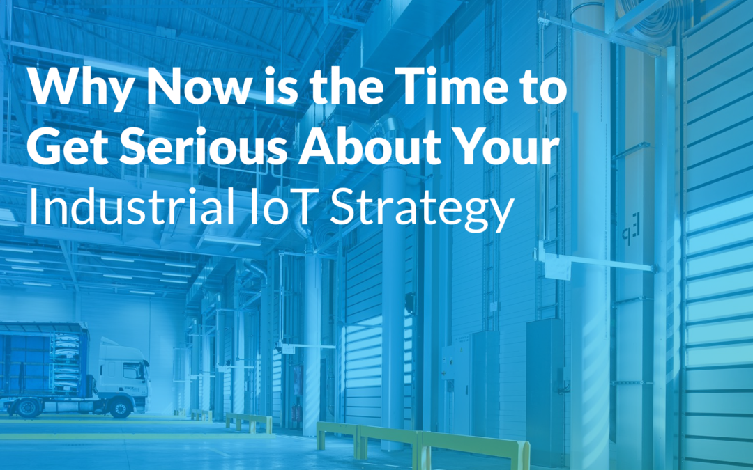 Why NOW is the Time to Get Serious About Your Industrial IoT Strategy